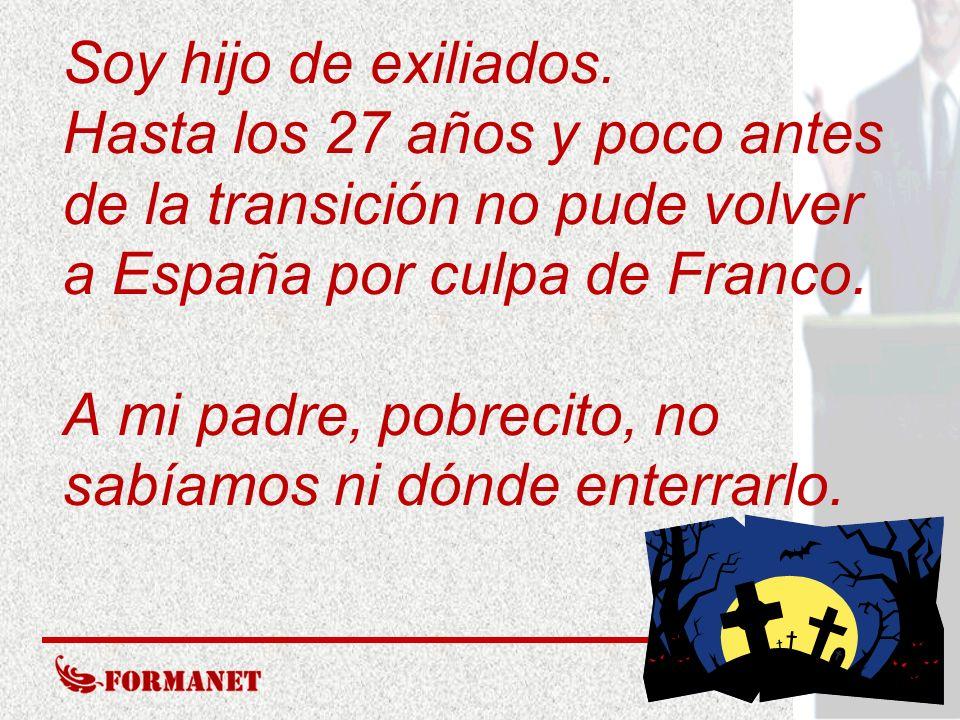 Soy hijo de exiliados. Hasta los 27 años y poco antes de la transición no pude volver a España por culpa de Franco. A mi padre, pobrecito, no sabíamos