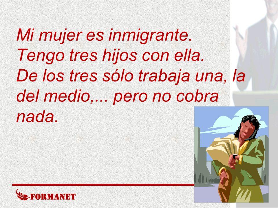 Mi mujer es inmigrante. Tengo tres hijos con ella. De los tres sólo trabaja una, la del medio,... pero no cobra nada.