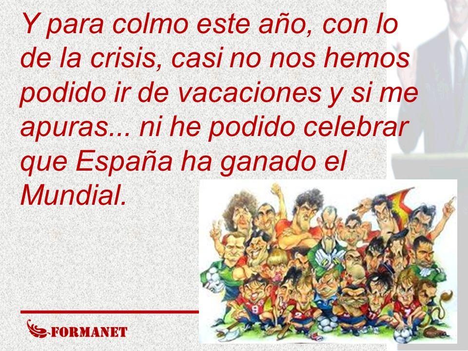 Y para colmo este año, con lo de la crisis, casi no nos hemos podido ir de vacaciones y si me apuras... ni he podido celebrar que España ha ganado el