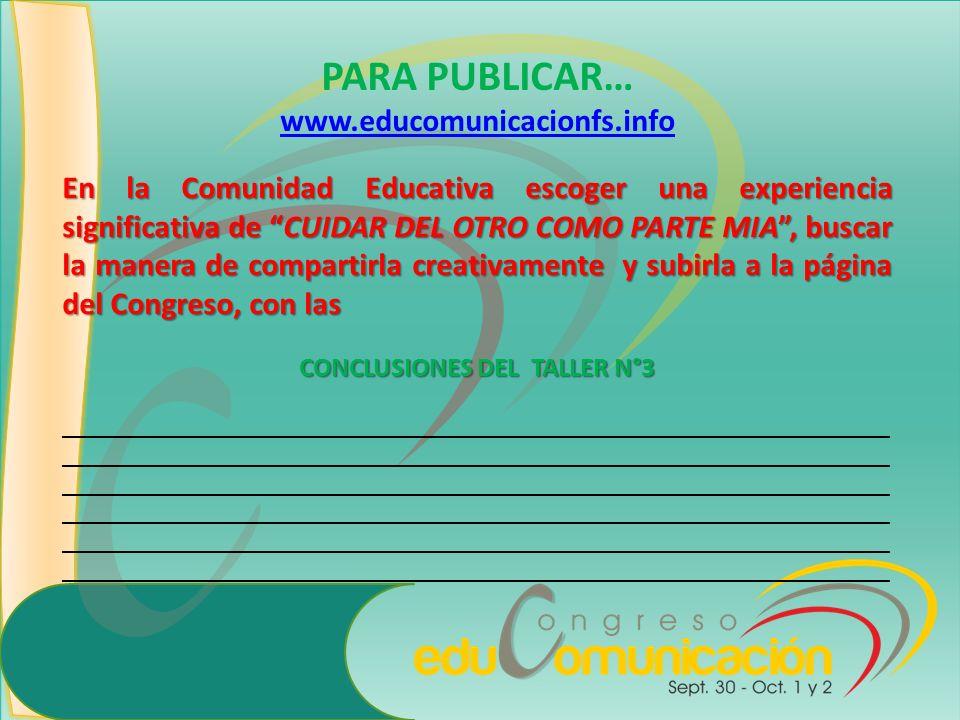 PARA PUBLICAR… www.educomunicacionfs.info En la Comunidad Educativa escoger una experiencia significativa de CUIDAR DEL OTRO COMO PARTE MIA, buscar la