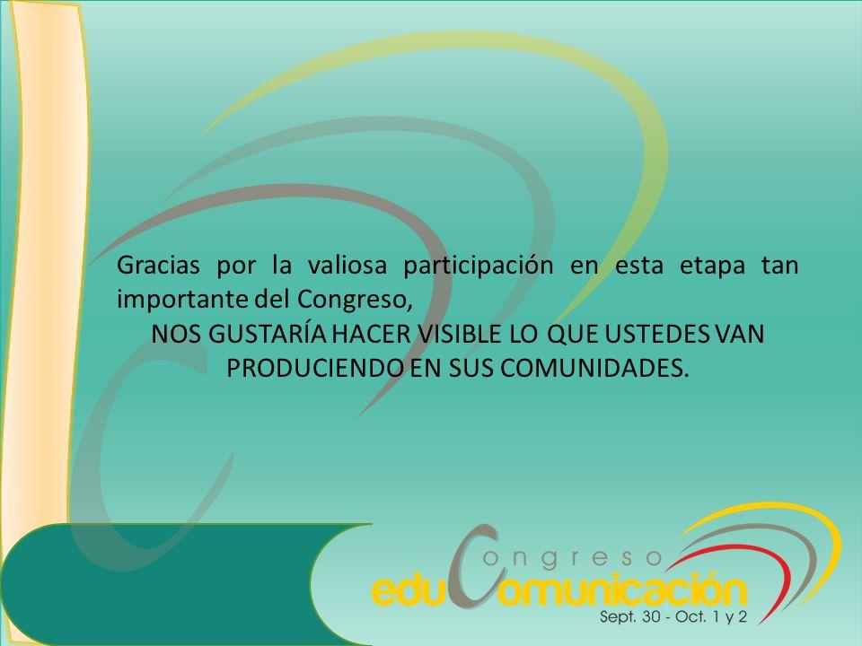 Gracias por la valiosa participación en esta etapa tan importante del Congreso, NOS GUSTARÍA HACER VISIBLE LO QUE USTEDES VAN PRODUCIENDO EN SUS COMUN