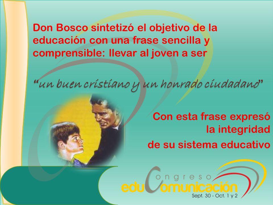 Don Bosco sintetizó el objetivo de la educación con una frase sencilla y comprensible: llevar al joven a ser un buen cristiano y un honrado ciudadano