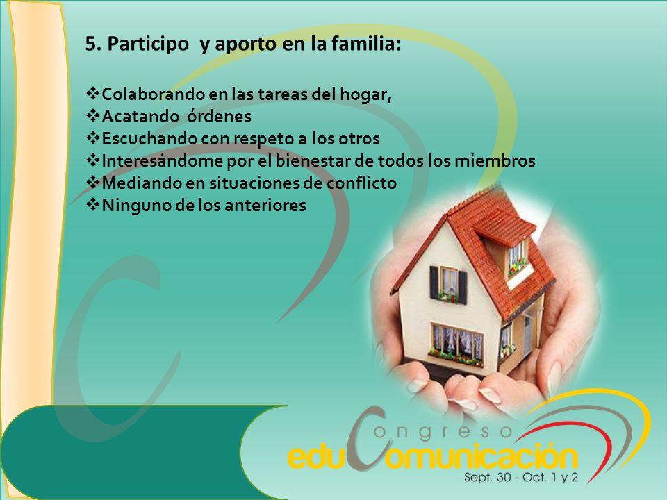 5. Participo y aporto en la familia: Colaborando en las tareas del hogar, Acatando órdenes Escuchando con respeto a los otros Interesándome por el bie