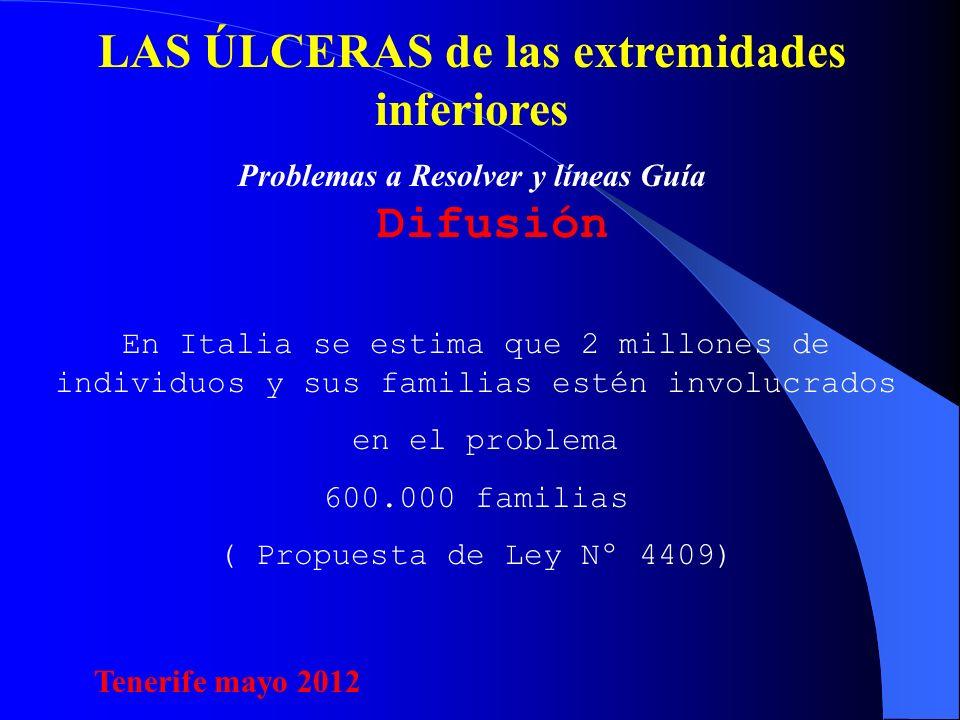 LAS ÚLCERAS de las extremidades inferiores Problemas a Resolver y líneas Guía Difusión En Italia se estima que 2 millones de individuos y sus familias estén involucrados en el problema 600.000 familias ( Propuesta de Ley Nº 4409) Tenerife mayo 2012