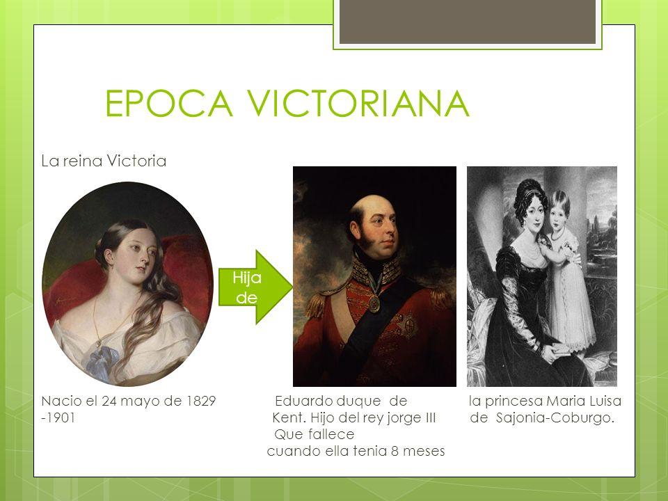 EPOCA VICTORIANA La reina Victoria Nacio el 24 mayo de 1829 Eduardo duque de la princesa Maria Luisa -1901 Kent.