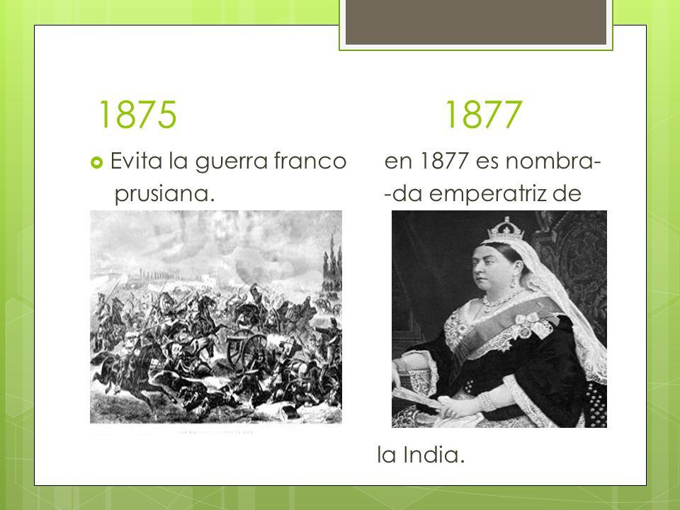 1875 1877 Evita la guerra franco en 1877 es nombra- prusiana. -da emperatriz de la India.