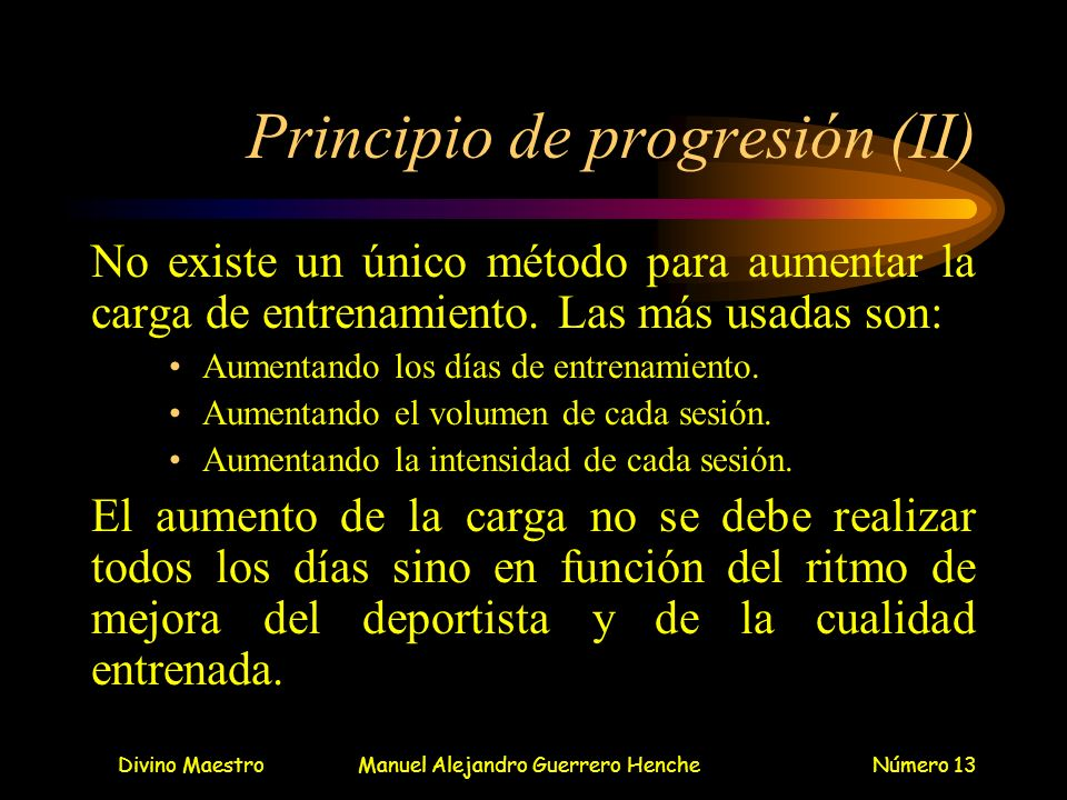 Divino MaestroManuel Alejandro Guerrero HencheNúmero 13 Principio de progresión (II) No existe un único método para aumentar la carga de entrenamiento