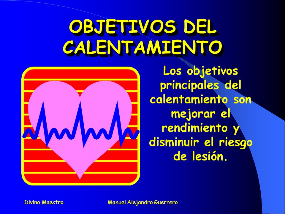 Divino MaestroManuel Alejandro Guerrero OBJETIVOS DEL CALENTAMIENTO OBJETIVOS DEL CALENTAMIENTO Los objetivos principales del calentamiento son mejorar el rendimiento y disminuir el riesgo de lesión.