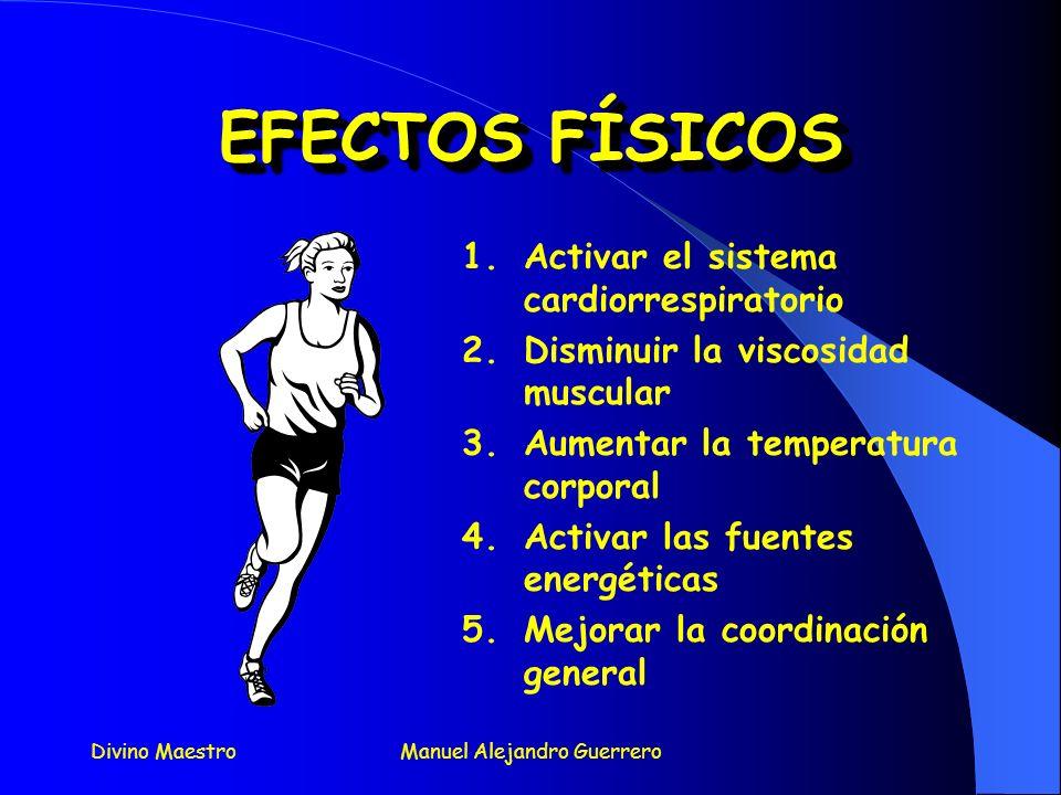 Divino MaestroManuel Alejandro Guerrero EFECTOS FÍSICOS EFECTOS FÍSICOS 1.Activar el sistema cardiorrespiratorio 2.Disminuir la viscosidad muscular 3.Aumentar la temperatura corporal 4.Activar las fuentes energéticas 5.Mejorar la coordinación general