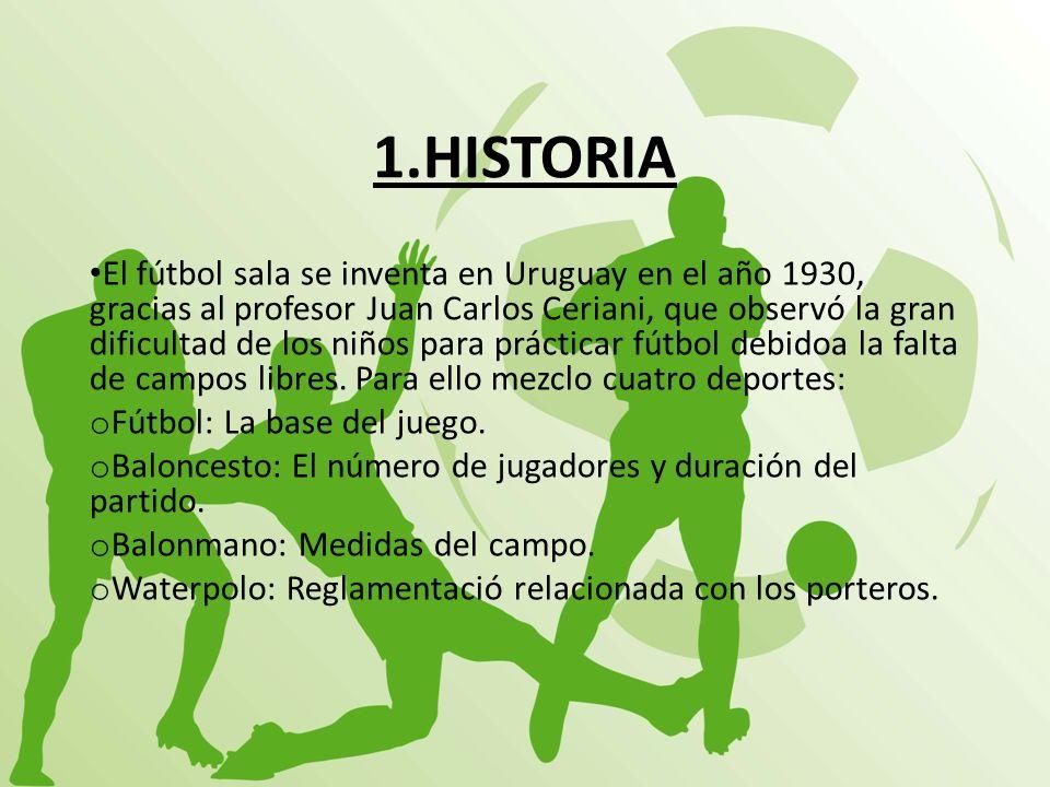 1.HISTORIA El fútbol sala se inventa en Uruguay en el año 1930, gracias al profesor Juan Carlos Ceriani, que observó la gran dificultad de los niños p