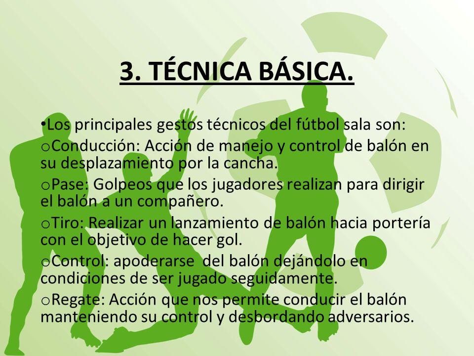 3. TÉCNICA BÁSICA. Los principales gestos técnicos del fútbol sala son: o Conducción: Acción de manejo y control de balón en su desplazamiento por la
