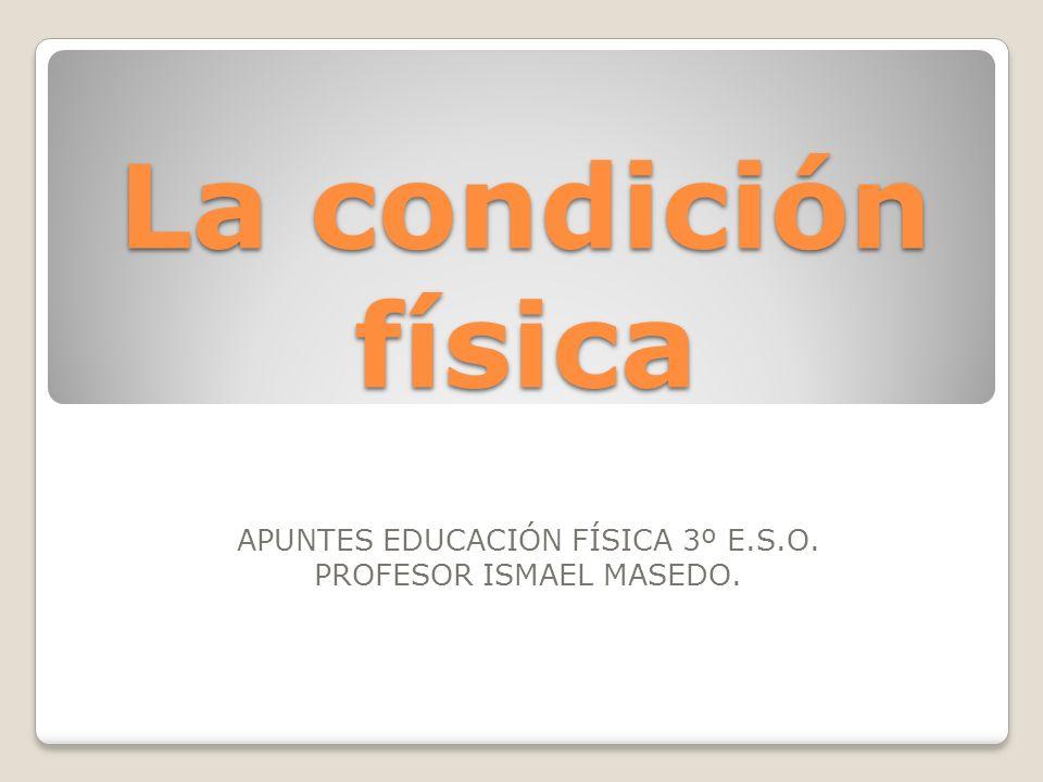 La condición física APUNTES EDUCACIÓN FÍSICA 3º E.S.O. PROFESOR ISMAEL MASEDO.