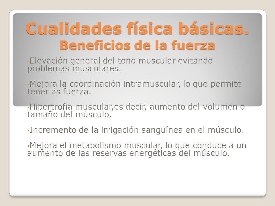 Cualidades física básicas. Beneficios de la fuerza Elevación general del tono muscular evitando problemas musculares. Mejora la coordinación intramusc