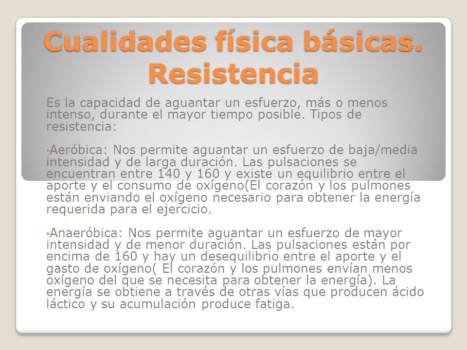 Cualidades física básicas. Resistencia Es la capacidad de aguantar un esfuerzo, más o menos intenso, durante el mayor tiempo posible. Tipos de resiste