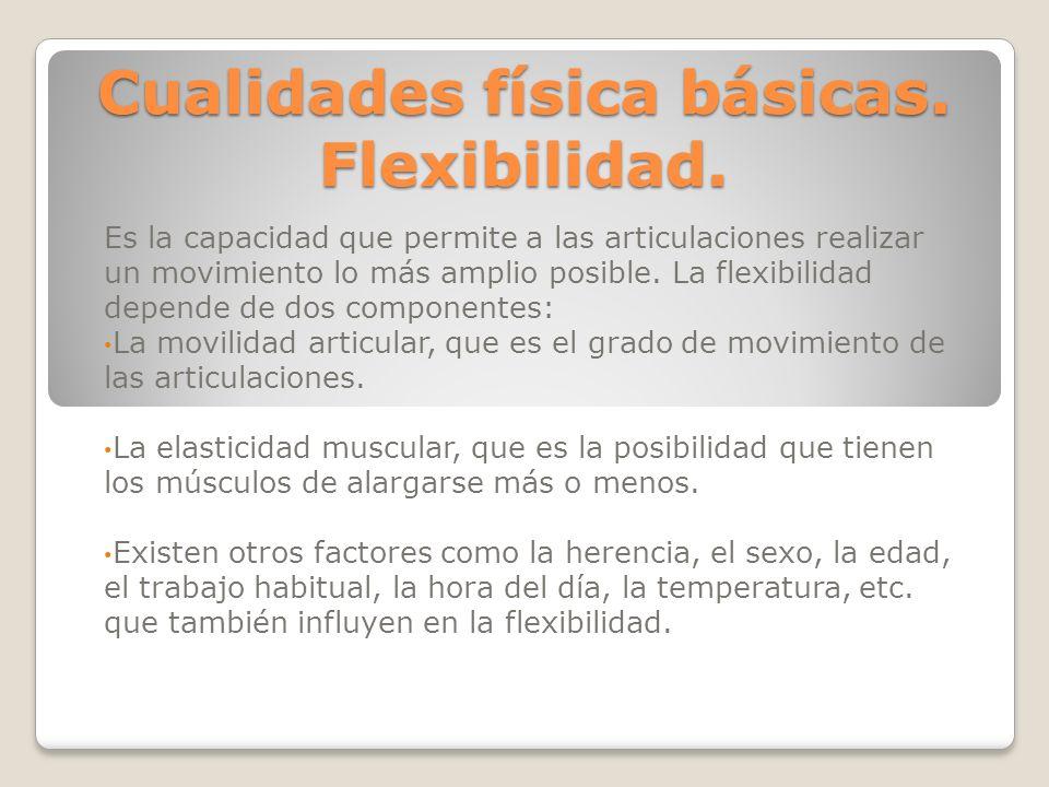 Cualidades física básicas. Flexibilidad. Es la capacidad que permite a las articulaciones realizar un movimiento lo más amplio posible. La flexibilida