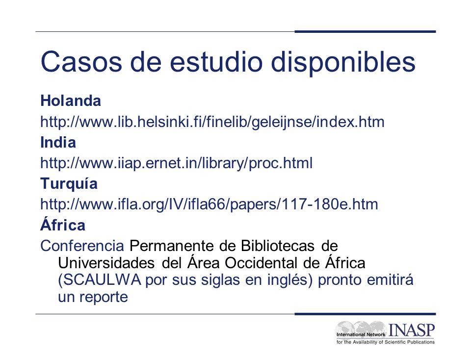 Casos de estudio disponibles Holanda http://www.lib.helsinki.fi/finelib/geleijnse/index.htm India http://www.iiap.ernet.in/library/proc.html Turquía http://www.ifla.org/IV/ifla66/papers/117-180e.htm África Conferencia Permanente de Bibliotecas de Universidades del Área Occidental de África (SCAULWA por sus siglas en inglés) pronto emitirá un reporte