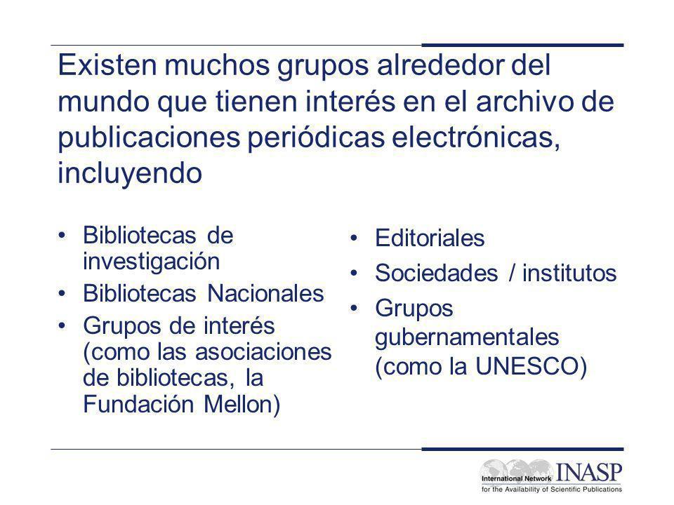 Existen muchos grupos alrededor del mundo que tienen interés en el archivo de publicaciones periódicas electrónicas, incluyendo Bibliotecas de investigación Bibliotecas Nacionales Grupos de interés (como las asociaciones de bibliotecas, la Fundación Mellon) Editoriales Sociedades / institutos Grupos gubernamentales (como la UNESCO)