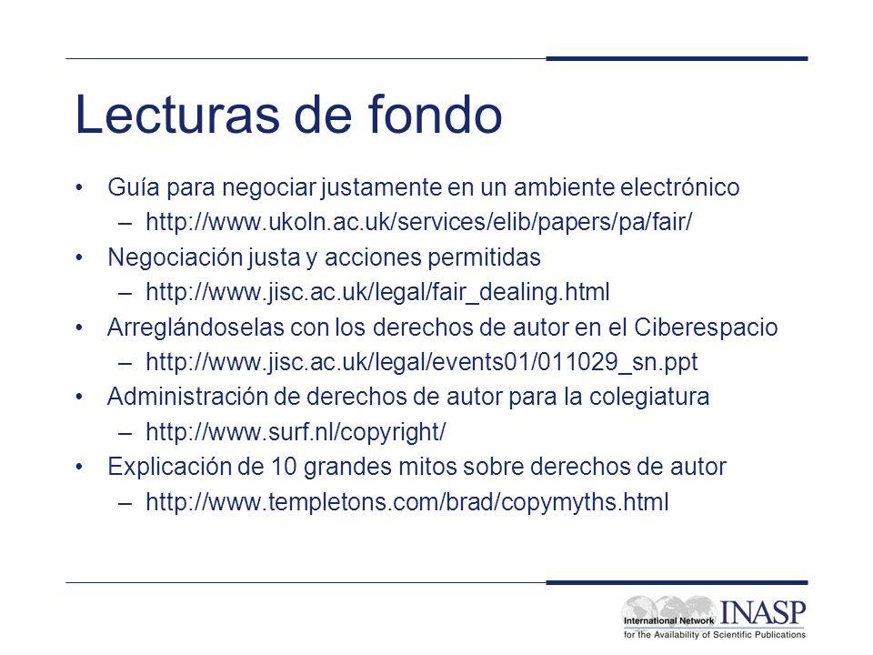 Lecturas de fondo Guía para negociar justamente en un ambiente electrónico –http://www.ukoln.ac.uk/services/elib/papers/pa/fair/ Negociación justa y acciones permitidas –http://www.jisc.ac.uk/legal/fair_dealing.html Arreglándoselas con los derechos de autor en el Ciberespacio –http://www.jisc.ac.uk/legal/events01/011029_sn.ppt Administración de derechos de autor para la colegiatura –http://www.surf.nl/copyright/ Explicación de 10 grandes mitos sobre derechos de autor –http://www.templetons.com/brad/copymyths.html