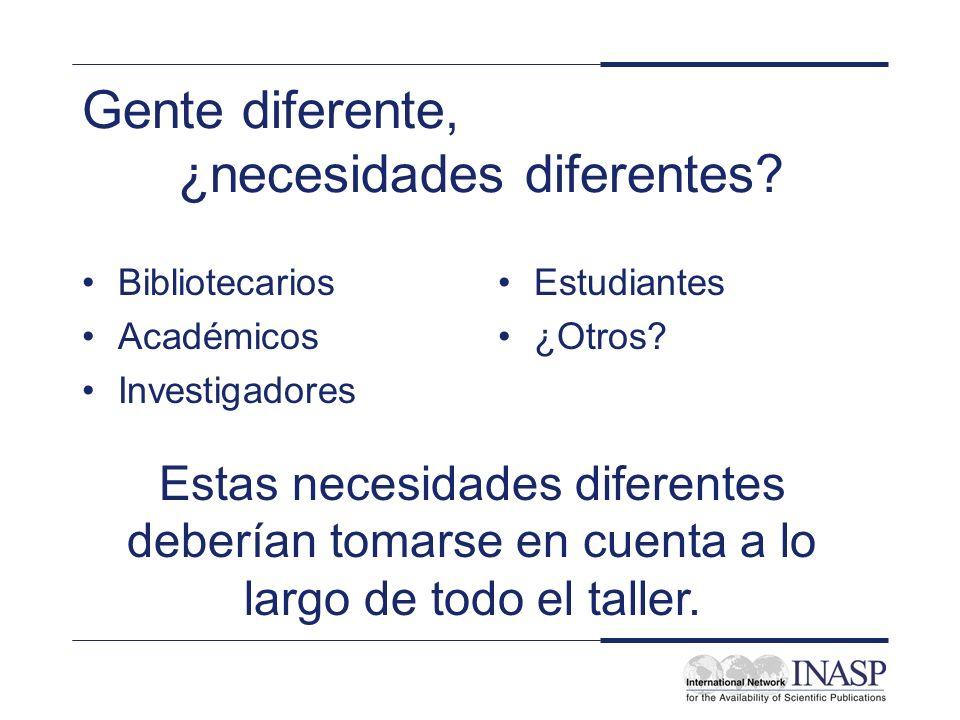 Gente diferente, ¿necesidades diferentes? Bibliotecarios Académicos Investigadores Estudiantes ¿Otros? Estas necesidades diferentes deberían tomarse e