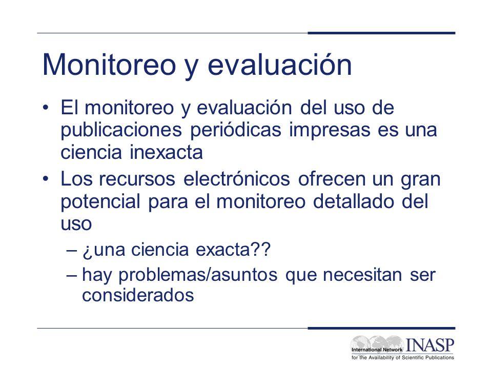 Monitoreo y evaluación El monitoreo y evaluación del uso de publicaciones periódicas impresas es una ciencia inexacta Los recursos electrónicos ofrecen un gran potencial para el monitoreo detallado del uso –¿una ciencia exacta?.
