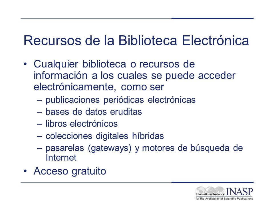 Recursos de la Biblioteca Electrónica Cualquier biblioteca o recursos de información a los cuales se puede acceder electrónicamente, como ser –publica