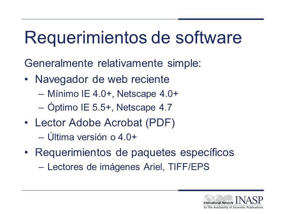 Requerimientos de software Generalmente relativamente simple: Navegador de web reciente –Mínimo IE 4.0+, Netscape 4.0+ –Óptimo IE 5.5+, Netscape 4.7 Lector Adobe Acrobat (PDF) –Última versión o 4.0+ Requerimientos de paquetes específicos –Lectores de imágenes Ariel, TIFF/EPS
