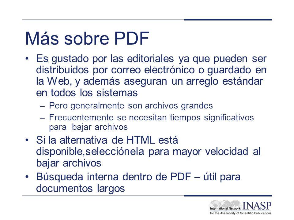 Más sobre PDF Es gustado por las editoriales ya que pueden ser distribuidos por correo electrónico o guardado en la Web, y además aseguran un arreglo estándar en todos los sistemas –Pero generalmente son archivos grandes –Frecuentemente se necesitan tiempos significativos para bajar archivos Si la alternativa de HTML está disponible,selecciónela para mayor velocidad al bajar archivos Búsqueda interna dentro de PDF – útil para documentos largos