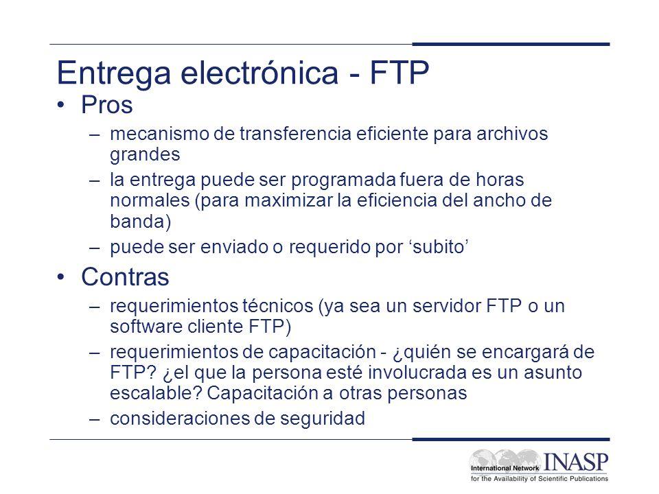 Entrega electrónica - FTP Pros –mecanismo de transferencia eficiente para archivos grandes –la entrega puede ser programada fuera de horas normales (para maximizar la eficiencia del ancho de banda) –puede ser enviado o requerido por subito Contras –requerimientos técnicos (ya sea un servidor FTP o un software cliente FTP) –requerimientos de capacitación - ¿quién se encargará de FTP.