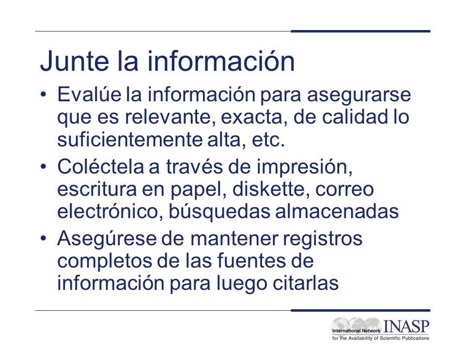 Junte la información Evalúe la información para asegurarse que es relevante, exacta, de calidad lo suficientemente alta, etc. Coléctela a través de im