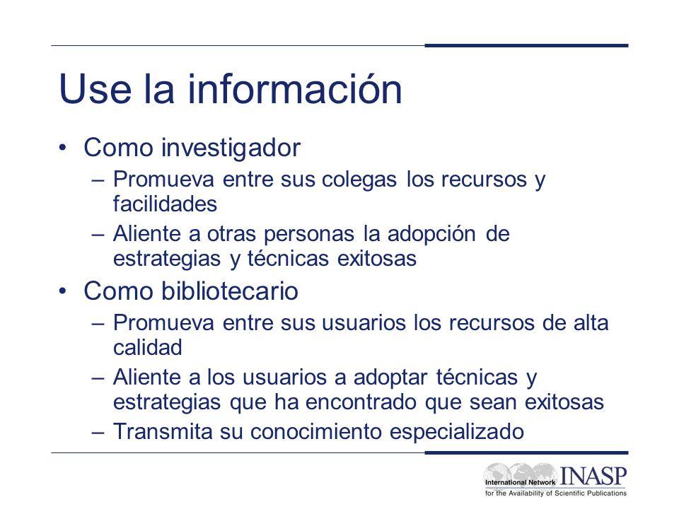 Use la información Como investigador –Promueva entre sus colegas los recursos y facilidades –Aliente a otras personas la adopción de estrategias y téc