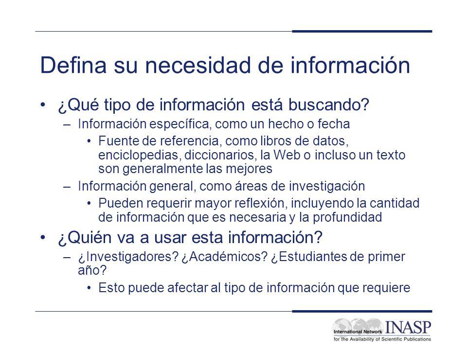 Defina su necesidad de información ¿Qué tipo de información está buscando? –Información específica, como un hecho o fecha Fuente de referencia, como l