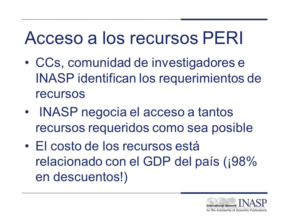 Acceso a los recursos PERI CCs, comunidad de investigadores e INASP identifican los requerimientos de recursos INASP negocia el acceso a tantos recursos requeridos como sea posible El costo de los recursos está relacionado con el GDP del país (¡98% en descuentos!)