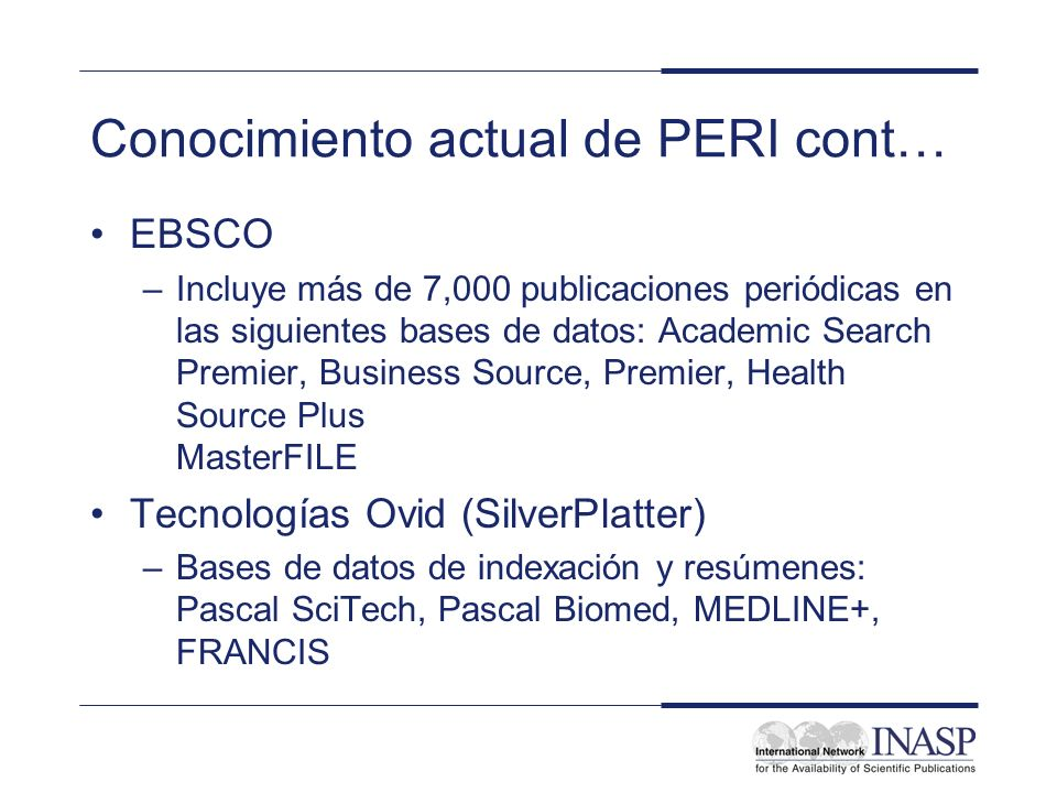Conocimiento actual de PERI cont… EBSCO –Incluye más de 7,000 publicaciones periódicas en las siguientes bases de datos: Academic Search Premier, Business Source, Premier, Health Source Plus MasterFILE Tecnologías Ovid (SilverPlatter) –Bases de datos de indexación y resúmenes: Pascal SciTech, Pascal Biomed, MEDLINE+, FRANCIS