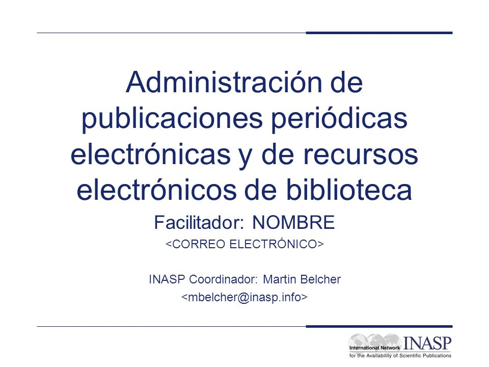Administración de publicaciones periódicas electrónicas y de recursos electrónicos de biblioteca Facilitador: NOMBRE INASP Coordinador: Martin Belcher
