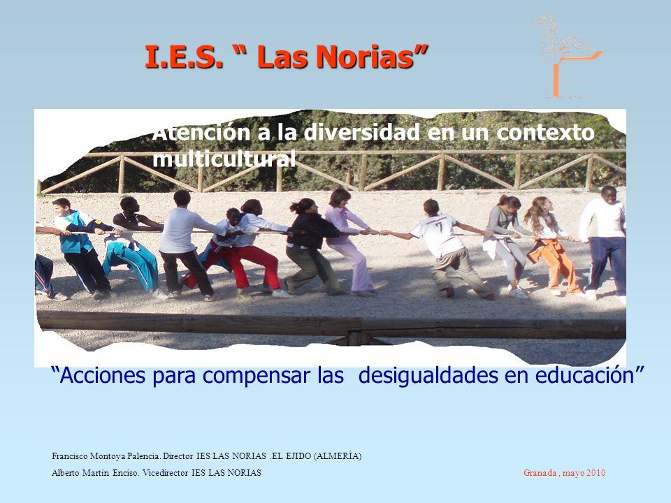 I.E.S. Las Norias I.E.S. Las Norias Francisco Montoya Palencia. Director IES LAS NORIAS.EL EJIDO (ALMERÍA) Alberto Martín Enciso. Vicedirector IES LAS