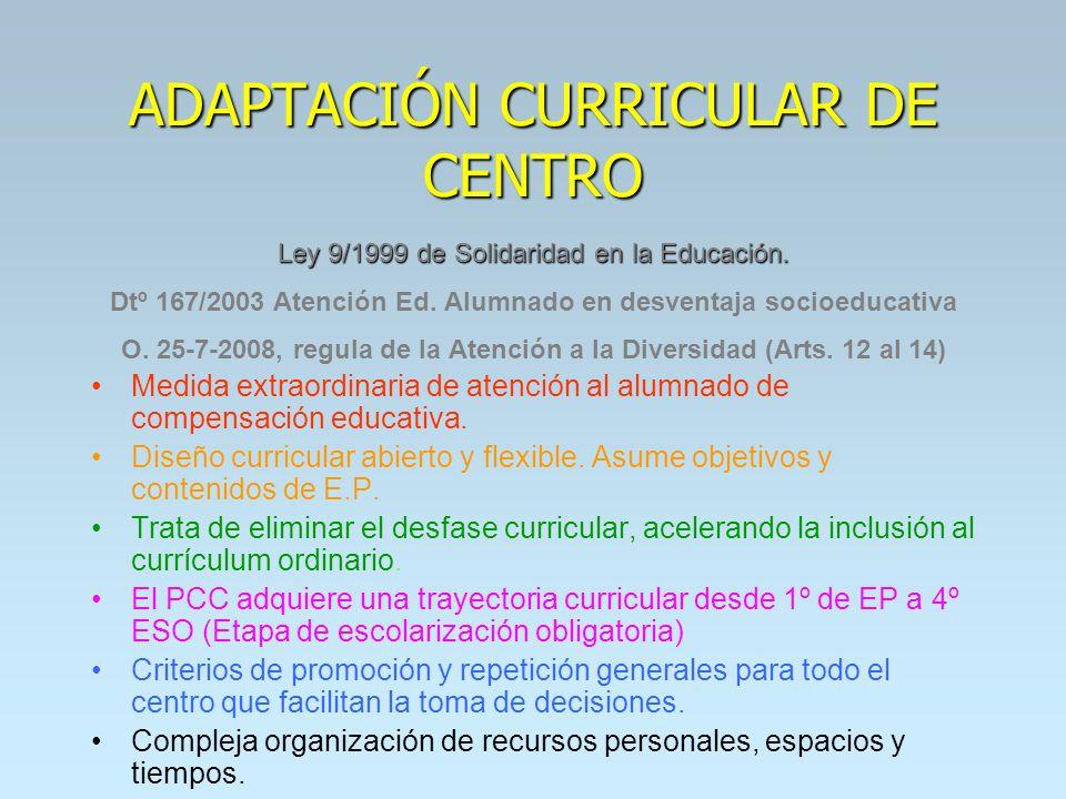 ADAPTACIÓN CURRICULAR DE CENTRO Ley 9/1999 de Solidaridad en la Educación. Dtº 167/2003 Atención Ed. Alumnado en desventaja socioeducativa O. 25-7-200