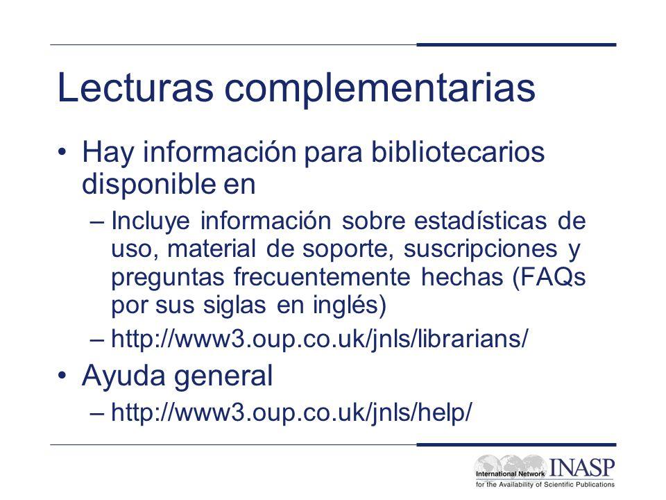 Lecturas complementarias Hay información para bibliotecarios disponible en –Incluye información sobre estadísticas de uso, material de soporte, suscripciones y preguntas frecuentemente hechas (FAQs por sus siglas en inglés) –http://www3.oup.co.uk/jnls/librarians/ Ayuda general –http://www3.oup.co.uk/jnls/help/