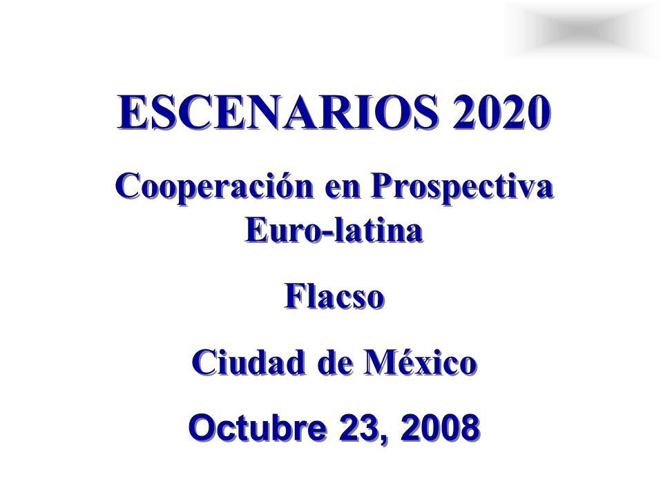 ESCENARIOS 2020 Cooperación en Prospectiva Euro-latina Flacso Ciudad de México Octubre 23, 2008 ESCENARIOS 2020 Cooperación en Prospectiva Euro-latina