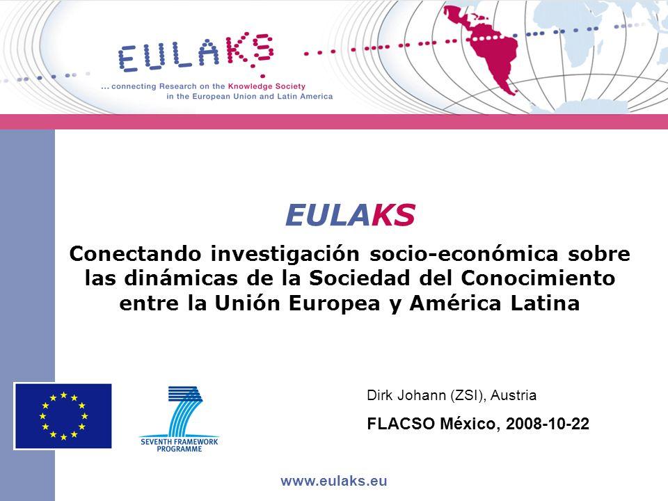 EULAKS Conectando investigación socio-económica sobre las dinámicas de la Sociedad del Conocimiento entre la Unión Europea y América Latina www.eulaks.eu Dirk Johann (ZSI), Austria FLACSO México, 2008-10-22