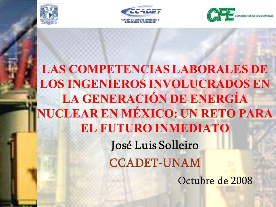 LAS COMPETENCIAS LABORALES DE LOS INGENIEROS INVOLUCRADOS EN LA GENERACIÓN DE ENERGÍA NUCLEAR EN MÉXICO: UN RETO PARA EL FUTURO INMEDIATO José Luis So