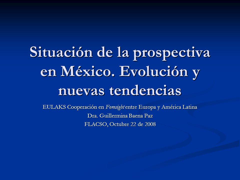 Situación de la prospectiva en México. Evolución y nuevas tendencias EULAKS Cooperación en Foresight entre Europa y América Latina Dra. Guillermina Ba