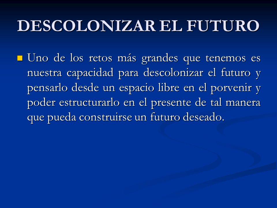 DESCOLONIZAR EL FUTURO Uno de los retos más grandes que tenemos es nuestra capacidad para descolonizar el futuro y pensarlo desde un espacio libre en el porvenir y poder estructurarlo en el presente de tal manera que pueda construirse un futuro deseado.