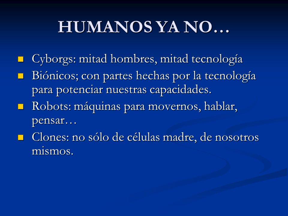 HUMANOS YA NO… Cyborgs: mitad hombres, mitad tecnología Cyborgs: mitad hombres, mitad tecnología Biónicos; con partes hechas por la tecnología para potenciar nuestras capacidades.