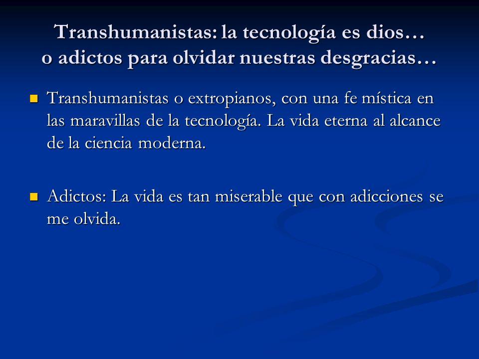 Transhumanistas: la tecnología es dios… o adictos para olvidar nuestras desgracias… Transhumanistas o extropianos, con una fe mística en las maravillas de la tecnología.