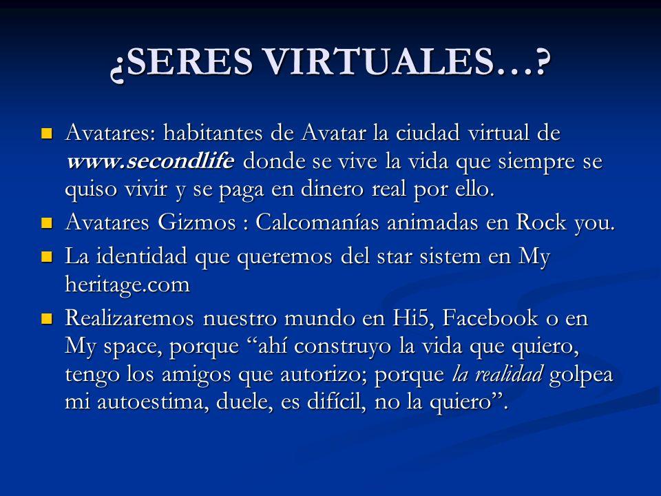 ¿SERES VIRTUALES…? Avatares: habitantes de Avatar la ciudad virtual de www.secondlife donde se vive la vida que siempre se quiso vivir y se paga en di