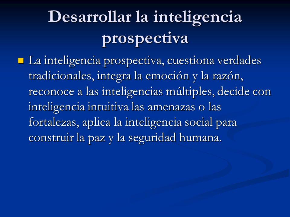 Desarrollar la inteligencia prospectiva La inteligencia prospectiva, cuestiona verdades tradicionales, integra la emoción y la razón, reconoce a las i