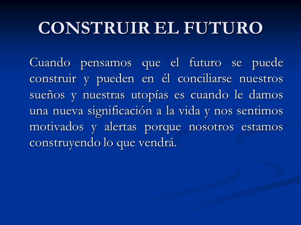 CONSTRUIR EL FUTURO Cuando pensamos que el futuro se puede construir y pueden en él conciliarse nuestros sueños y nuestras utopías es cuando le damos una nueva significación a la vida y nos sentimos motivados y alertas porque nosotros estamos construyendo lo que vendrá.