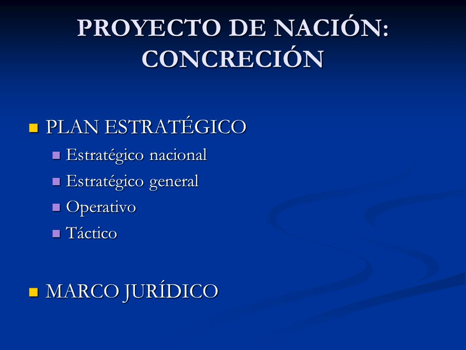 PROYECTO DE NACIÓN: CONCRECIÓN PLAN ESTRATÉGICO PLAN ESTRATÉGICO Estratégico nacional Estratégico nacional Estratégico general Estratégico general Operativo Operativo Táctico Táctico MARCO JURÍDICO MARCO JURÍDICO