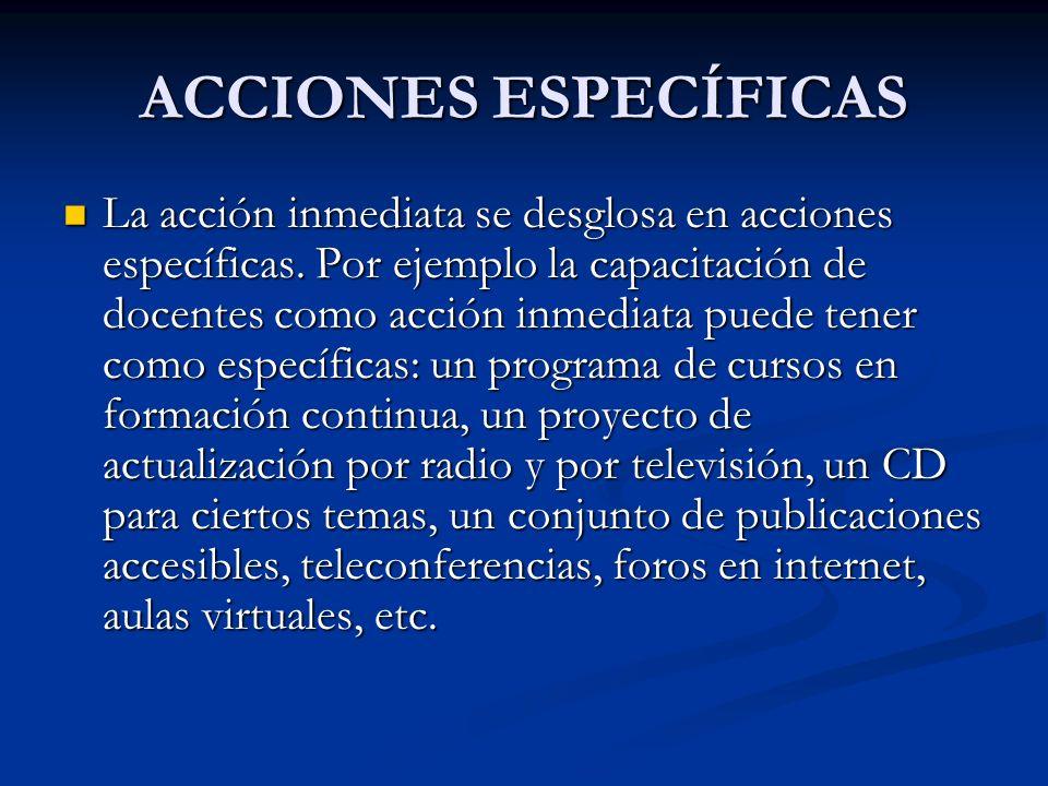 ACCIONES ESPECÍFICAS La acción inmediata se desglosa en acciones específicas. Por ejemplo la capacitación de docentes como acción inmediata puede tene