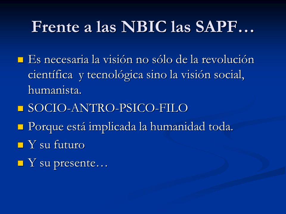 Frente a las NBIC las SAPF… Es necesaria la visión no sólo de la revolución científica y tecnológica sino la visión social, humanista. Es necesaria la